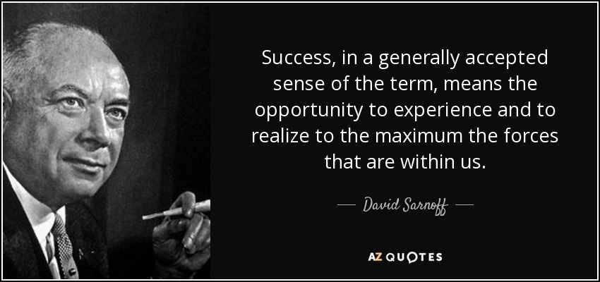 Success, in a generally accepted sense of the term, means the opportunity to experience and to realize to the maximum the forces that are within us. - David Sarnoff