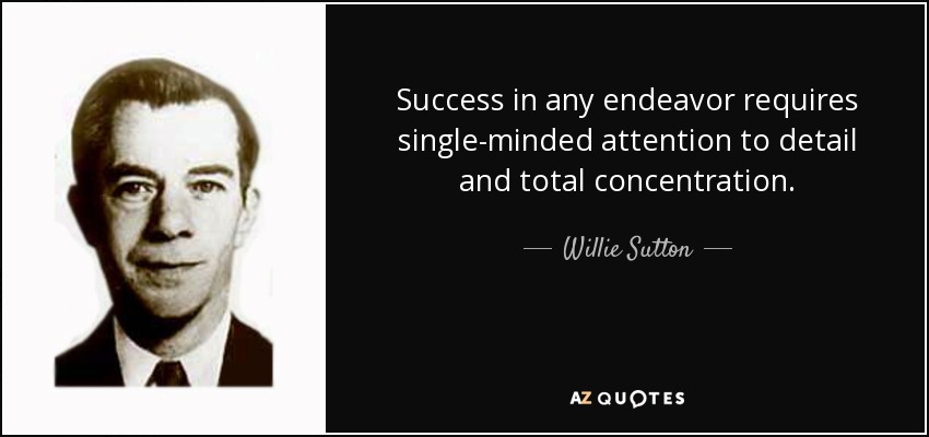 Success in any endeavor requires single-minded attention to detail and total concentration. - Willie Sutton