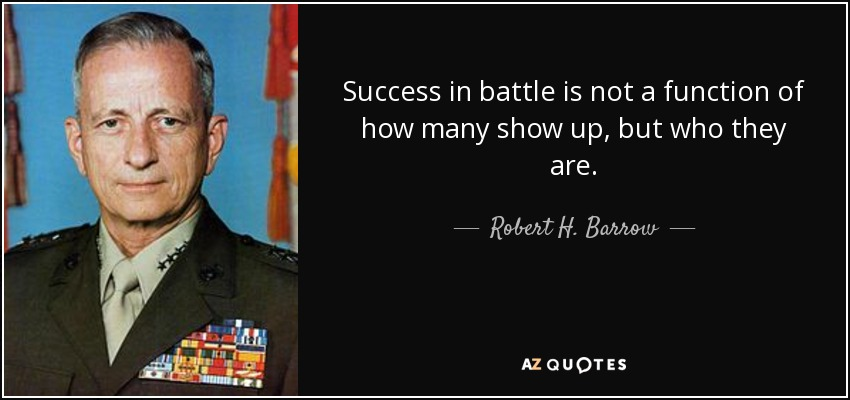 Success in battle is not a function of how many show up, but who they are. - Robert H. Barrow