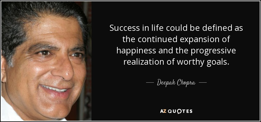 Success in life could be defined as the continued expansion of happiness and the progressive realization of worthy goals. - Deepak Chopra