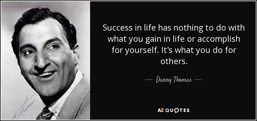 Success in life has nothing to do with what you gain in life or accomplish for yourself. It's what you do for others. - Danny Thomas