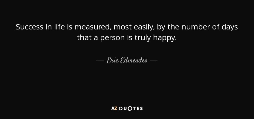 Success in life is measured, most easily, by the number of days that a person is truly happy. - Eric Edmeades