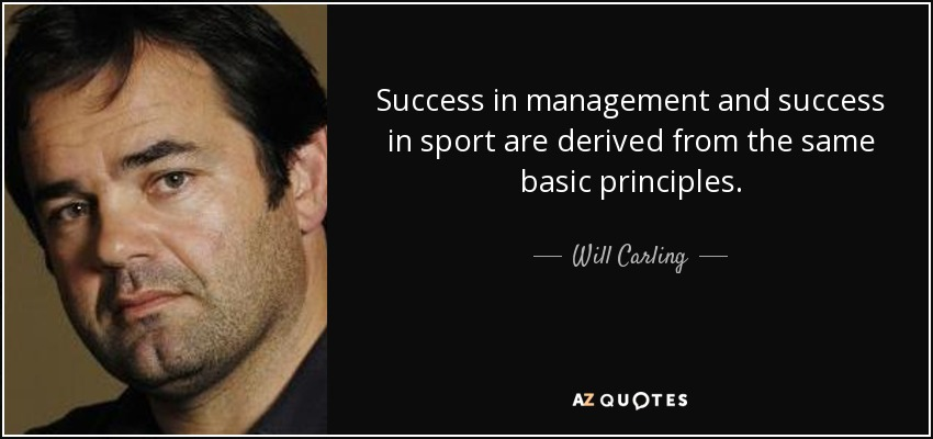 Success in management and success in sport are derived from the same basic principles. - Will Carling