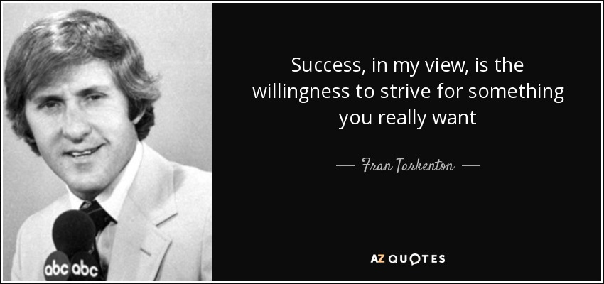 Success, in my view, is the willingness to strive for something you really want - Fran Tarkenton