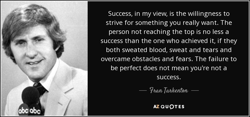 Success, in my view, is the willingness to strive for something you really want. The person not reaching the top is no less a success than the one who achieved it, if they both sweated blood, sweat and tears and overcame obstacles and fears. The failure to be perfect does not mean you're not a success. - Fran Tarkenton