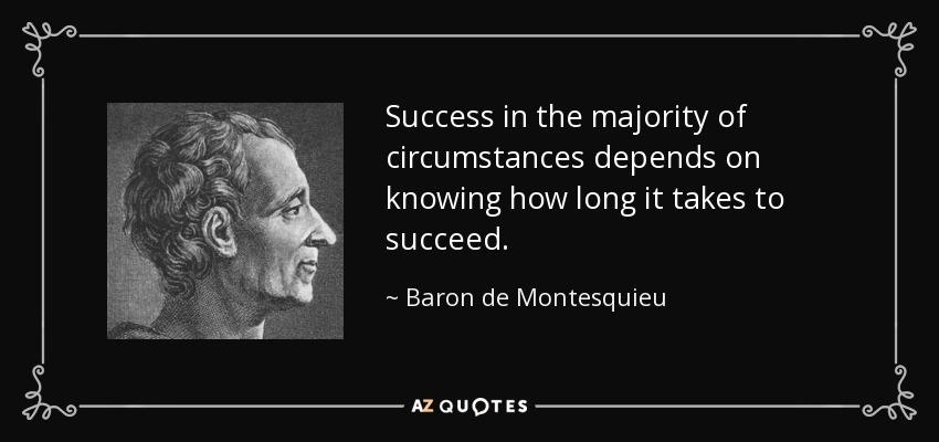 Success in the majority of circumstances depends on knowing how long it takes to succeed. - Baron de Montesquieu