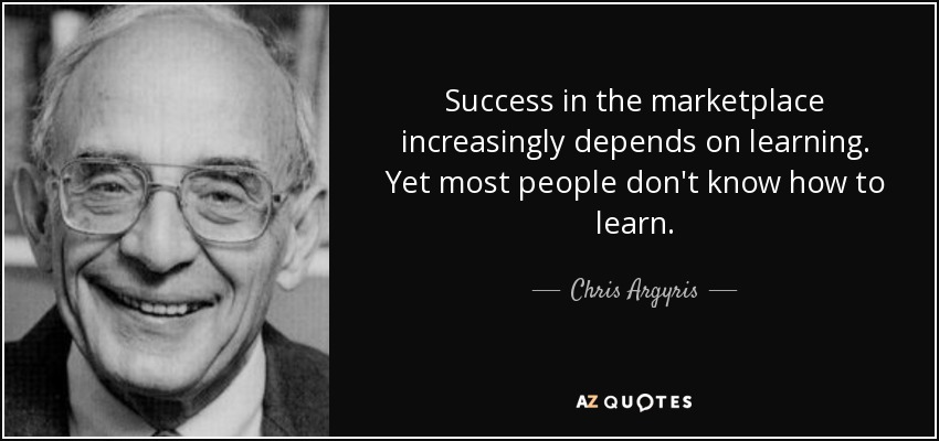 Success in the marketplace increasingly depends on learning. Yet most people don't know how to learn. - Chris Argyris