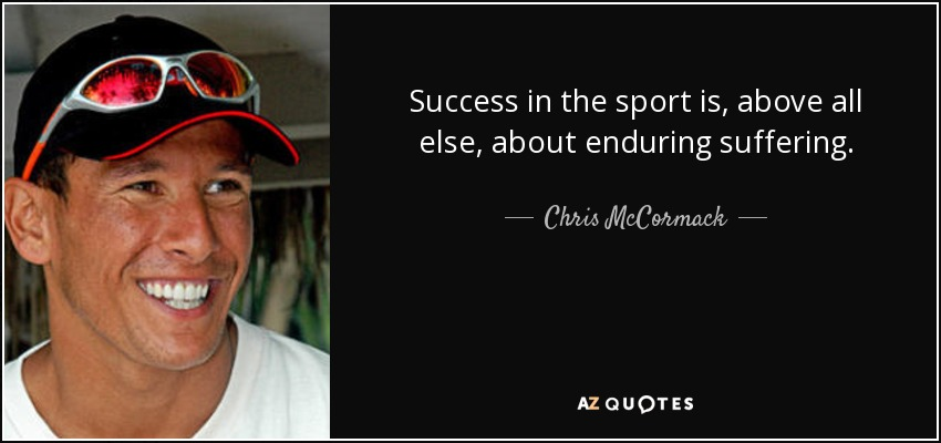 Success in the sport is, above all else, about enduring suffering. - Chris McCormack