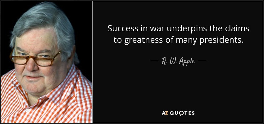 Success in war underpins the claims to greatness of many presidents. - R. W. Apple