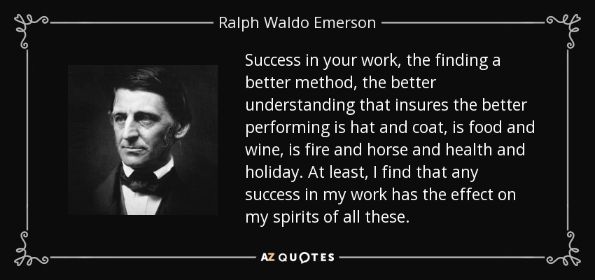 Success in your work, the finding a better method, the better understanding that insures the better performing is hat and coat, is food and wine, is fire and horse and health and holiday. At least, I find that any success in my work has the effect on my spirits of all these. - Ralph Waldo Emerson