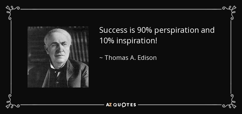 Success is 90% perspiration and 10% inspiration! - Thomas A. Edison