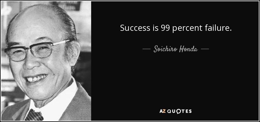 Success is 99 percent failure. - Soichiro Honda