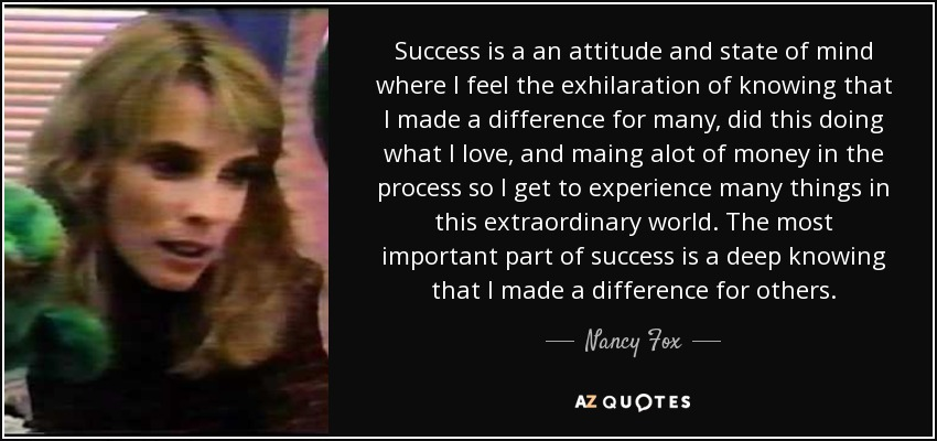 Success is a an attitude and state of mind where I feel the exhilaration of knowing that I made a difference for many, did this doing what I love, and maing alot of money in the process so I get to experience many things in this extraordinary world. The most important part of success is a deep knowing that I made a difference for others. - Nancy Fox