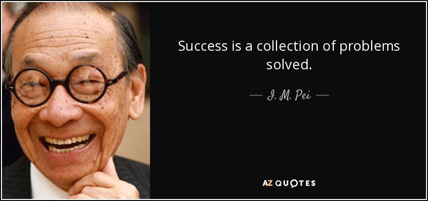 Success is a collection of problems solved. - I. M. Pei