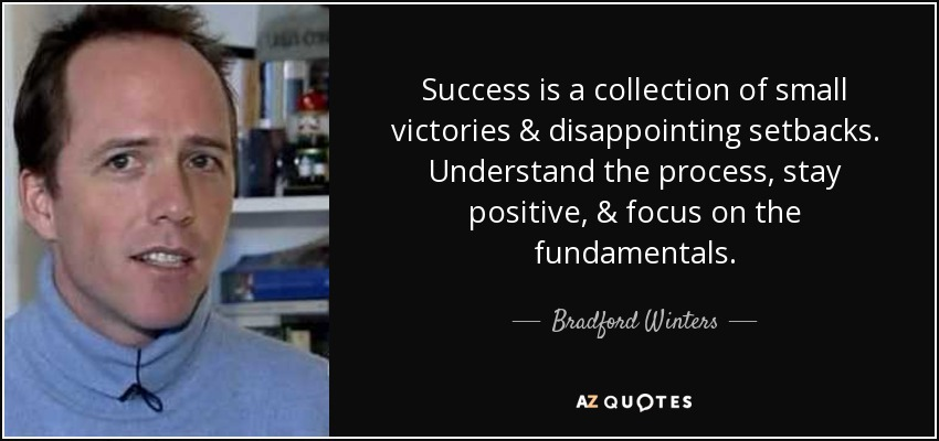 Success is a collection of small victories & disappointing setbacks. Understand the process, stay positive, & focus on the fundamentals. - Bradford Winters