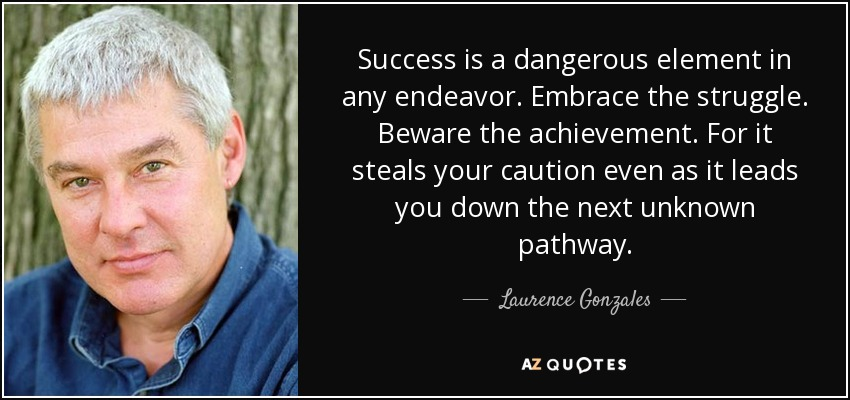 Success is a dangerous element in any endeavor. Embrace the struggle. Beware the achievement. For it steals your caution even as it leads you down the next unknown pathway. - Laurence Gonzales