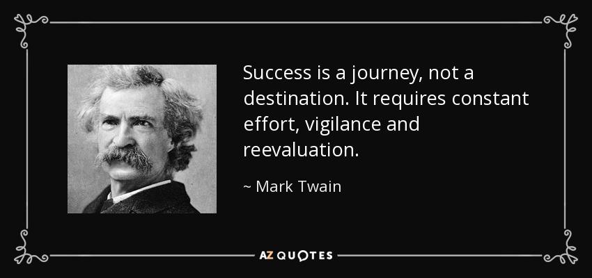 Success is a journey, not a destination. It requires constant effort, vigilance and reevaluation. - Mark Twain
