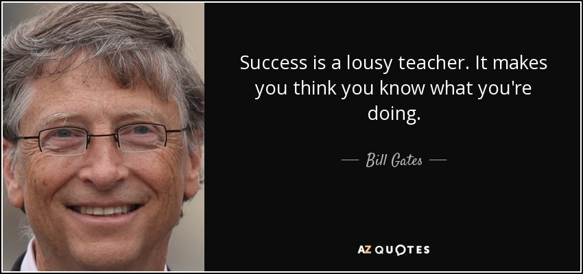 Success is a lousy teacher. It makes you think you know what you're doing. - Bill Gates
