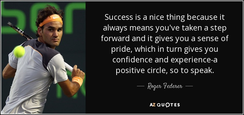 Success is a nice thing because it always means you've taken a step forward and it gives you a sense of pride, which in turn gives you confidence and experience-a positive circle, so to speak. - Roger Federer