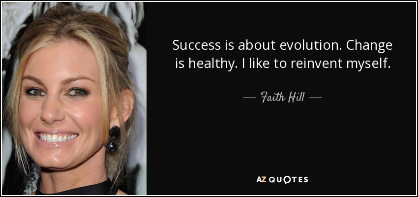 Success is about evolution. Change is healthy. I like to reinvent myself. - Faith Hill