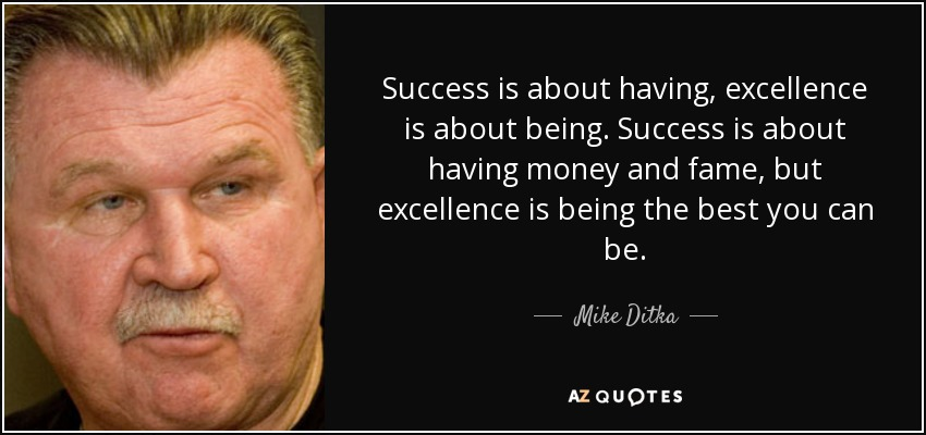 Success is about having, excellence is about being. Success is about having money and fame, but excellence is being the best you can be. - Mike Ditka