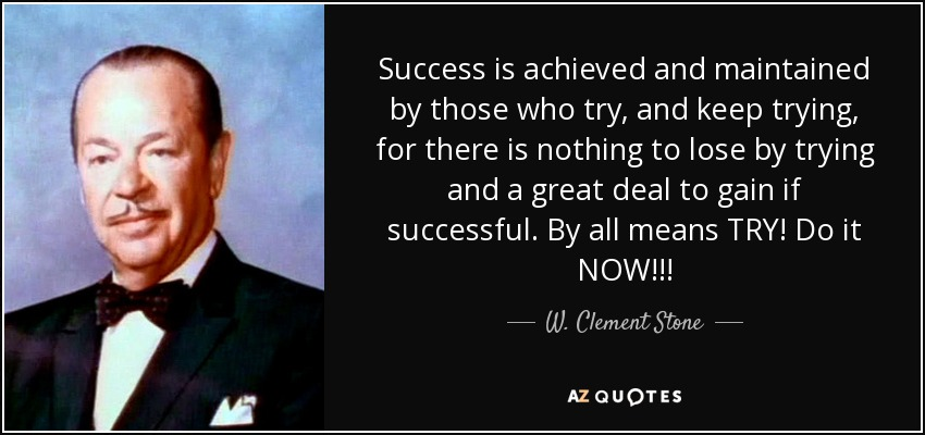 Success is achieved and maintained by those who try, and keep trying, for there is nothing to lose by trying and a great deal to gain if successful. By all means TRY! Do it NOW!!! - W. Clement Stone
