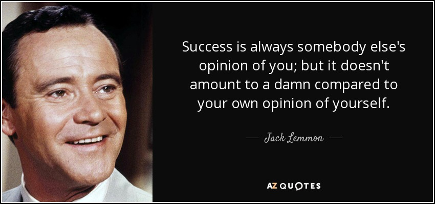 Success is always somebody else's opinion of you; but it doesn't amount to a damn compared to your own opinion of yourself. - Jack Lemmon