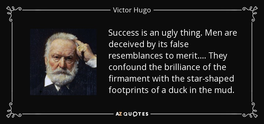 Success is an ugly thing. Men are deceived by its false resemblances to merit.... They confound the brilliance of the firmament with the star-shaped footprints of a duck in the mud. - Victor Hugo