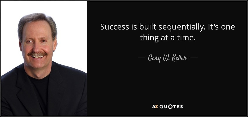 Success is built sequentially. It's one thing at a time. - Gary W. Keller