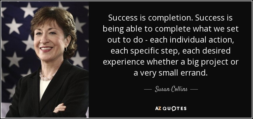 Success is completion. Success is being able to complete what we set out to do - each individual action, each specific step, each desired experience whether a big project or a very small errand. - Susan Collins