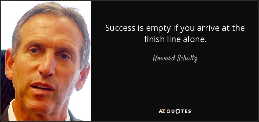 Success is empty if you arrive at the finish line alone. - Howard Schultz