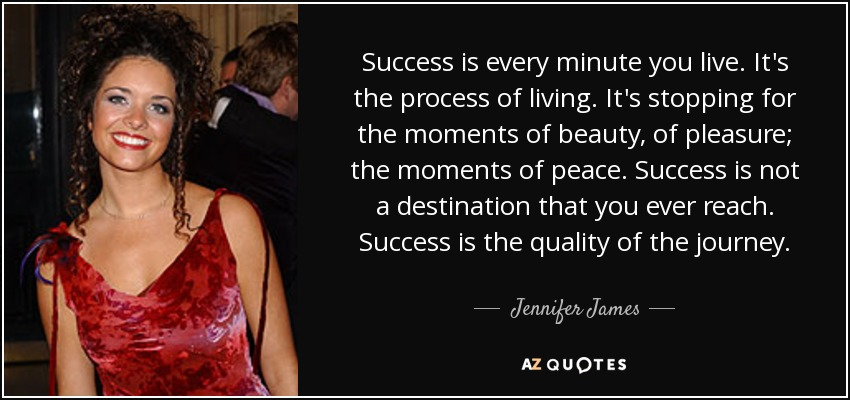 Success is every minute you live. It's the process of living. It's stopping for the moments of beauty, of pleasure; the moments of peace. Success is not a destination that you ever reach. Success is the quality of the journey. - Jennifer James