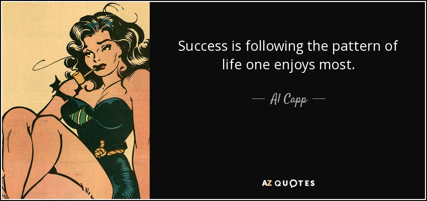 Success is following the pattern of life one enjoys most. - Al Capp