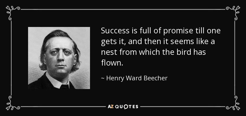 Success is full of promise till one gets it, and then it seems like a nest from which the bird has flown. - Henry Ward Beecher