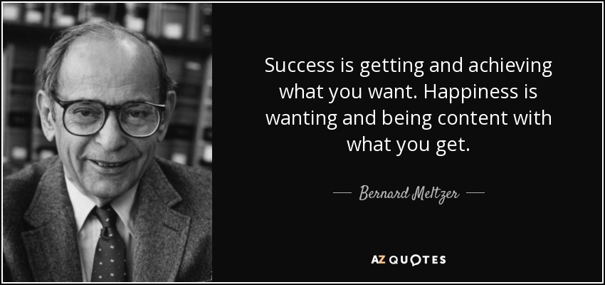 Success is getting and achieving what you want. Happiness is wanting and being content with what you get. - Bernard Meltzer