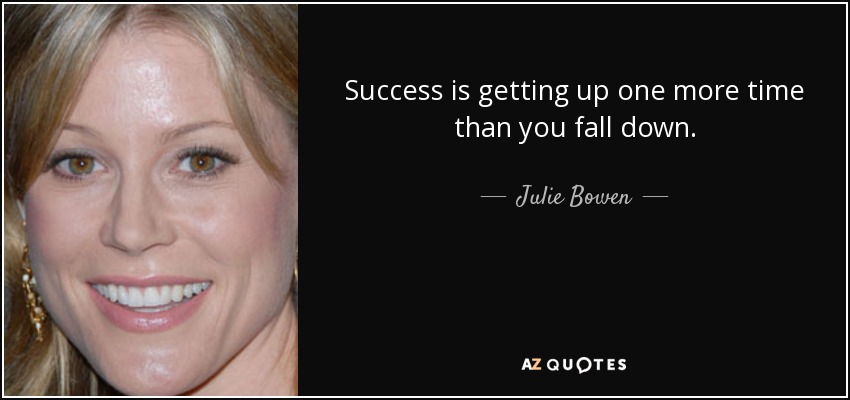 Success is getting up one more time than you fall down. - Julie Bowen