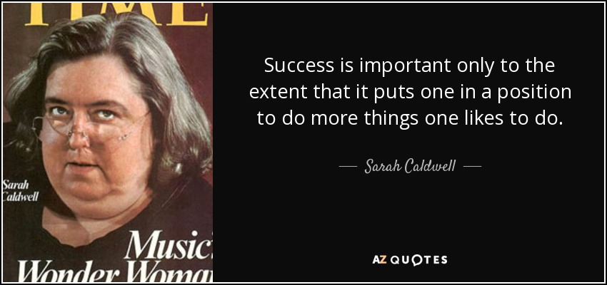 Success is important only to the extent that it puts one in a position to do more things one likes to do. - Sarah Caldwell