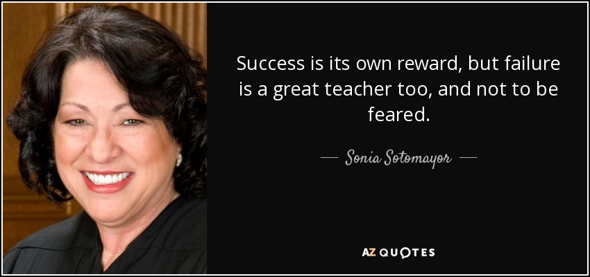 Success is its own reward, but failure is a great teacher too, and not to be feared. - Sonia Sotomayor