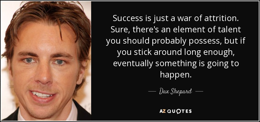 Success is just a war of attrition. Sure, there's an element of talent you should probably possess. But if you just stick around long enough, eventually something is going to happen. - Dax Shepard