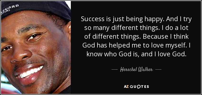 Success is just being happy. And I try so many different things. I do a lot of different things. Because I think God has helped me to love myself. I know who God is, and I love God. - Herschel Walker