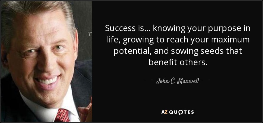Success is... knowing your purpose in life, growing to reach your maximum potential, and sowing seeds that benefit others. - John C. Maxwell