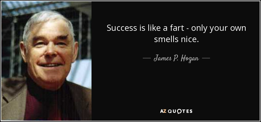 Success is like a fart - only your own smells nice. - James P. Hogan