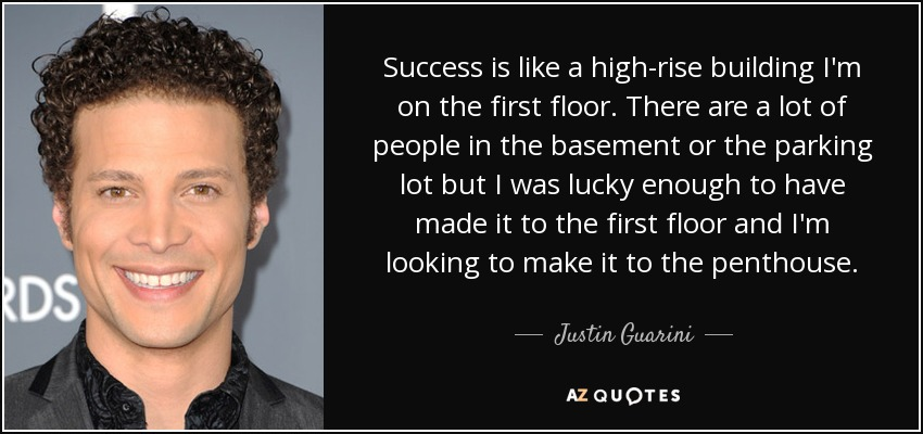 Success is like a high-rise building I'm on the first floor. There are a lot of people in the basement or the parking lot but I was lucky enough to have made it to the first floor and I'm looking to make it to the penthouse. - Justin Guarini