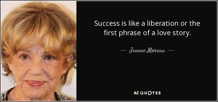 Success is like a liberation or the first phrase of a love story. - Jeanne Moreau