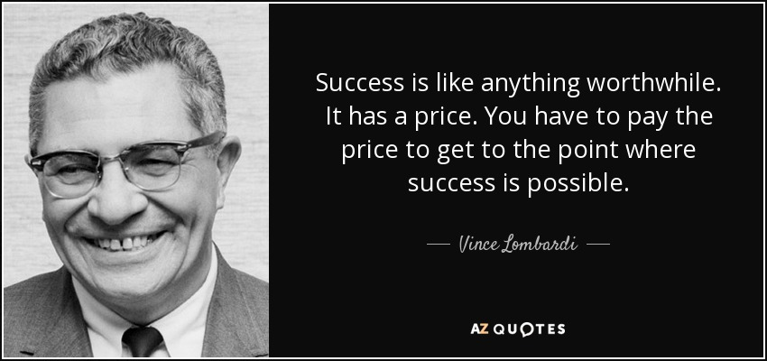 Success is like anything worthwhile. It has a price. You have to pay the price to get to the point where success is possible. - Vince Lombardi