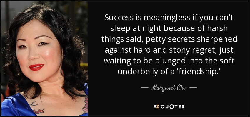 Success is meaningless if you can't sleep at night because of harsh things said, petty secrets sharpened against hard and stony regret, just waiting to be plunged into the soft underbelly of a 'friendship.' - Margaret Cho