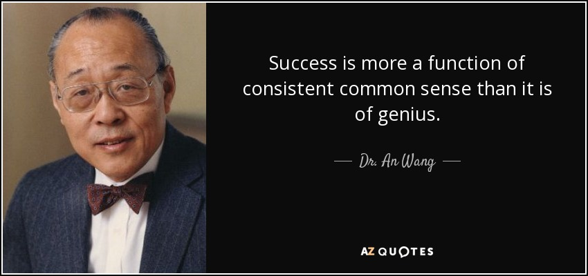 Success is more a function of consistent common sense than it is of genius. - Dr. An Wang