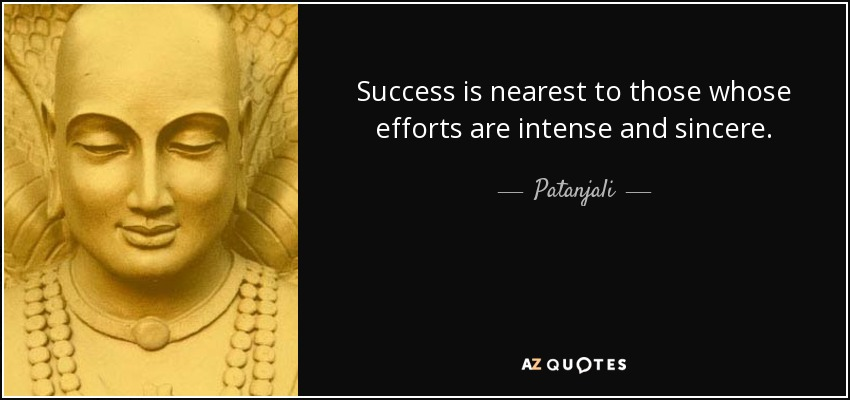 Success is nearest to those whose efforts are intense and sincere. - Patanjali