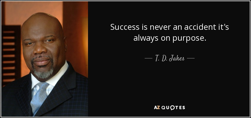 Success is never an accident it's always on purpose. - T. D. Jakes
