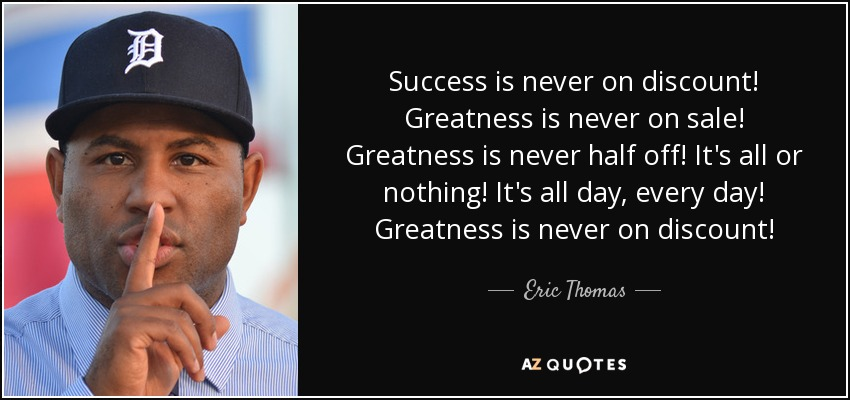 Success is never on discount! Greatness is never on sale! Greatness is never half off! It's all or nothing! It's all day, every day! Greatness is never on discount! - Eric Thomas